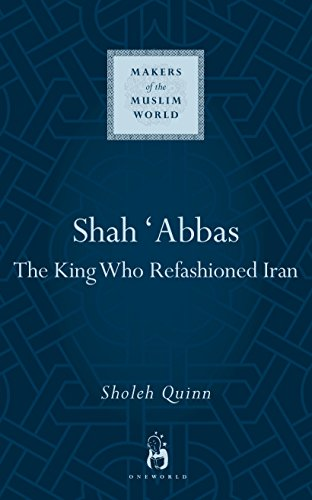 9781851684250: Shah Abbas: The King who Refashioned Iran (Makers of the Muslim World)