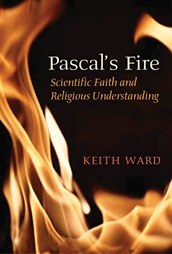 Pascal?s Fire: Scientific Faith and Religious Understanding: Keith Ward