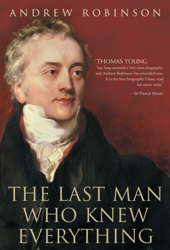 9781851684946: The Last Man Who Knew Everything: Thomas Young, the Anonymous Polymath Who Proved Newton Wrong, Explained How We See, Cured the Sick and Deciphered the Rosetta Stone