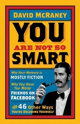 9781851689392: You Are Not So Smart: Why Your Memory Is Mostly Fiction, Why You Have Too Many Friends On Facebook And 46 Other Ways You're Deluding Yourself