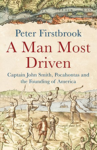 A Man Most Driven : Captain John Smith, Pocahontas and the Founding of America - Firstbrook, Peter