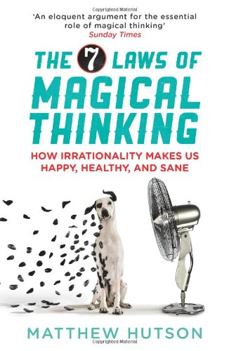 The 7 Laws of Magical Thinking: How Irrationality Makes us Happy, Healthy, and Sane: Hutson, ...