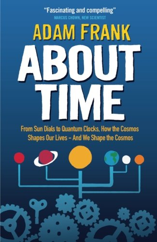 9781851689644: About Time: From Sun Dials to Quantum Clocks, How the Cosmos Shapes our Lives - And We Shape the Cosmos