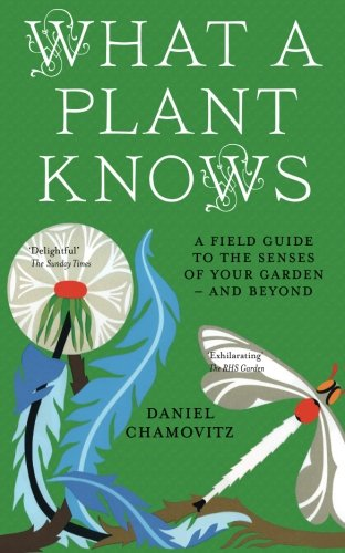 9781851689705: What a Plant Knows: A Field Guide To The Senses Of Your Garden - And Beyond
