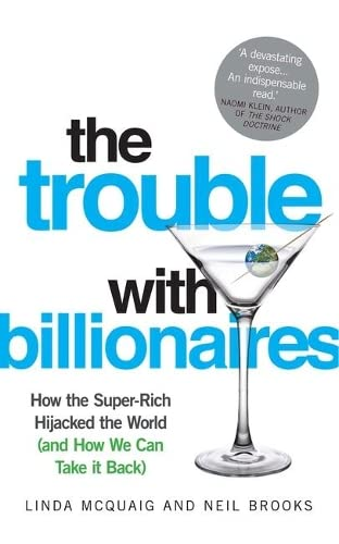 The Trouble with Billionaires: How The Super-Rich Hijacked The World (And How We Can Take It Back):...