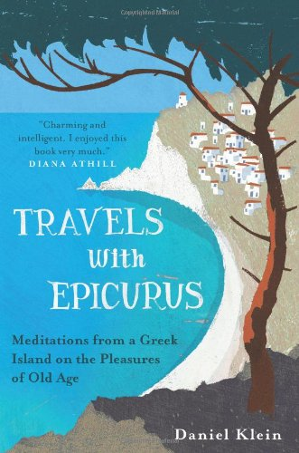 9781851689958: Travels with Epicurus: Meditations from a Greek Island on the Pleasures of Old Age