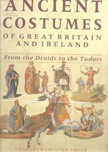 Ancient Costumes of Great Britain and Ireland: From the Druids to the Tudors: Smith, Charles ...