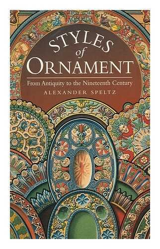Styles of Ornament from Antiquity to the Nineteenth Century.: Speltz, Alexander.