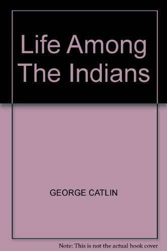 Life Among the Indians: Catlin, George