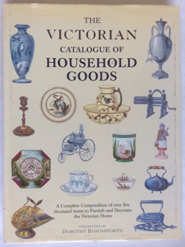 9781851706389: The Victorian catalogue of household goods: A complete compendium of over five thousand items to furnish and decorate the Victorian home