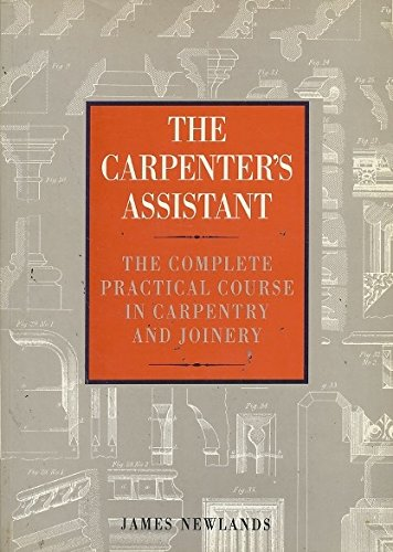 Carpenter's Assistant, The: Complete and Practical Course: Newlands, James