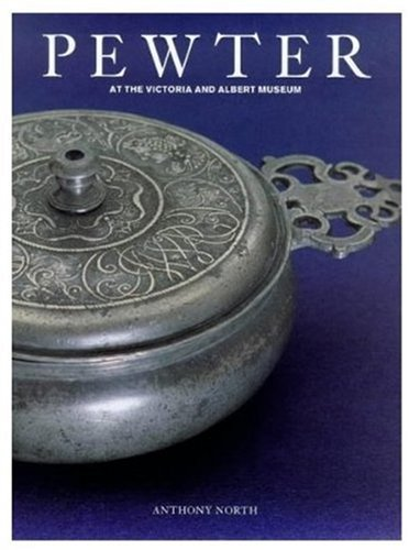Pewter: At the Victoria & Albert Museum: North, Anthony and Spira, Andrew