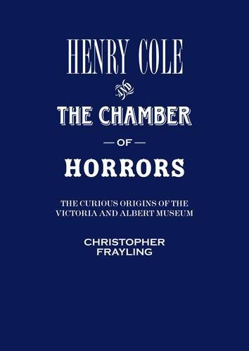 9781851776238: Henry Cole and the Chamber of Horrors: The Curious Origins of the V&A