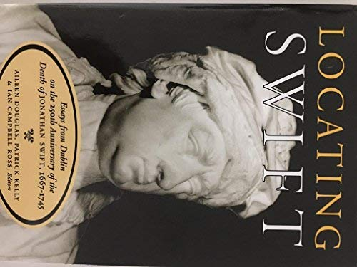Locating Swift: Essays From Dublin on the 250th Anniversary of the Death of Jonathan Swift,1667: ...