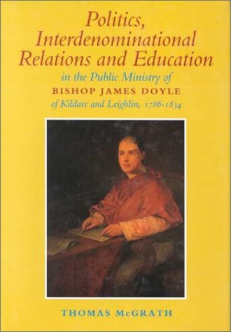 Politics Interdenominational Relations and Education in the Public Ministry of: Bishop James Doyle of Kildare and Leighlin 1786-1834 (1851823727) by Thomas Mcgrath