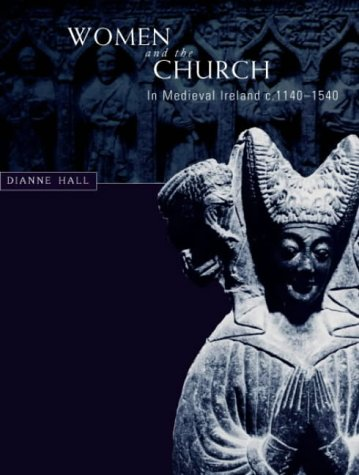Women and the Church in Medieval Ireland, c.1140-1540: Hall, Dianne