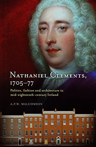 Nathaniel Clements, 1705-77: Politics, Fashion and Architecture in Mid-Eighteenth Century Ireland: ...