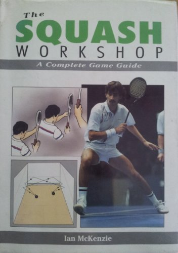 The Squash Workshop: A Complete Game Guide: McKenzie, Ian