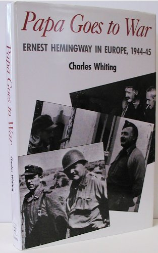 Papa Goes To War Ernest Hemingway In Europe, 1944-45: Whiting, Charles
