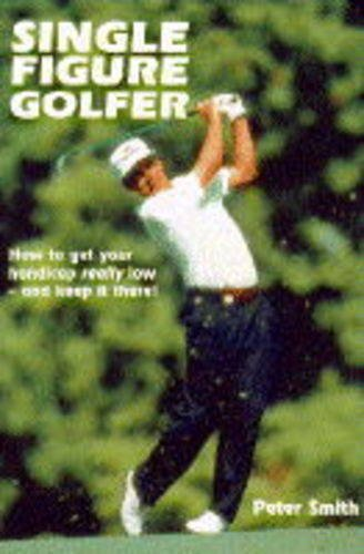 9781852239138: Single Figure Golfer: How to Get Your Handicap Really Low - & Keep It There
