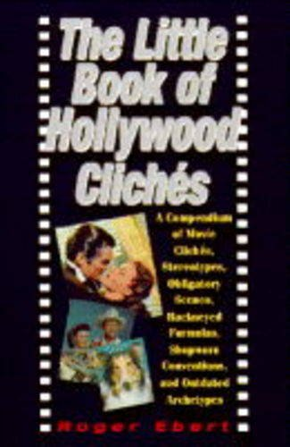 The Little Book of Hollywood Cliches: Compendium of Movie Cliches, Stereotypes, Obligatory Scenes, Hackneyed Formulas, Shopworn Conventions and Outdated Stereotypes (1852274743) by Roger Ebert