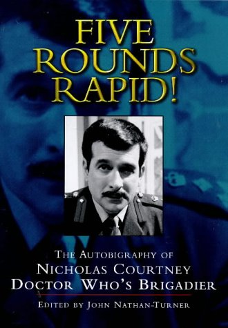 Five Rounds Rapid! : The Autobiography of Nicholas Courtney Doctor Who's Brigadier: edited by ...