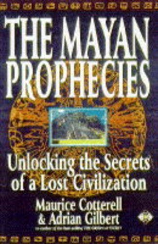THE MAYAN PROPHECIES: Unlocking the Secrets of a Lost Civilization: Gilbert, Adrian & Cotterell, ...