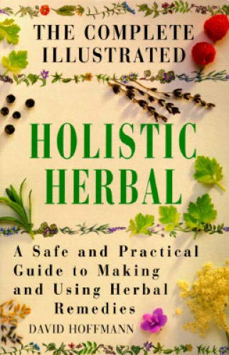 THE COMPLETE ILLUSTRATED HOLISTIC HERBAL a Safe and Practical Guide to Making and Using Herbal ...
