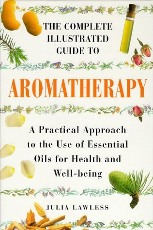 The Complete Illustrated Guide to Aromatherapy: A: Lawless, Julia