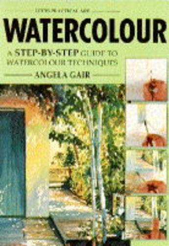 Watercolour: A Step-by-step Guide to Watercolour Techniques (Practical Arts): Angela Gair