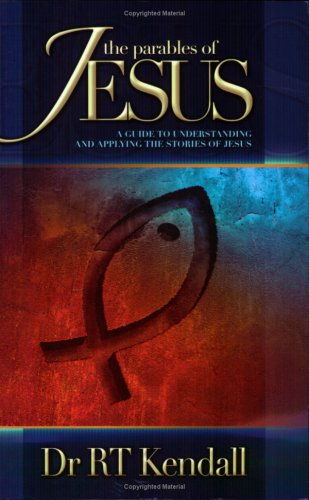 Parables of Jesus: A Guide to Understanding and Applying the Stories of Jesus (9781852403782) by RT Kendall