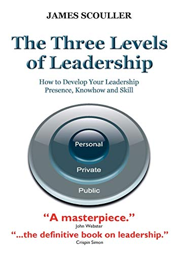 The Three Levels of Leadership : How to Develop Your Leadership Presence, Knowhow and Skill