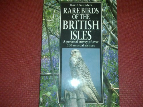 Rare Birds of the British Isles. A Personal Survey of Over 300 Unusual Visitors