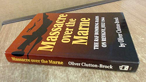 MASSACRE OVER THE MARNE - The RAF Bombing Raids On Revigny, July 1944.: Clutton-Brock, Oliver