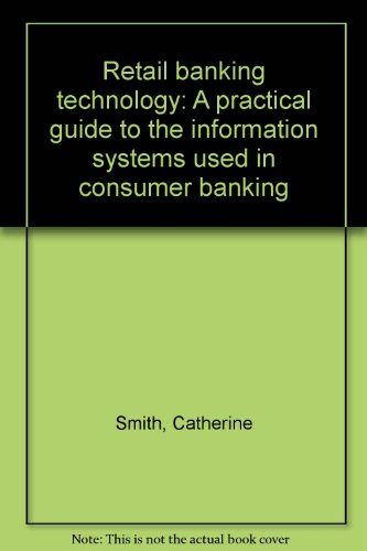 Retail banking technology: A practical guide to: Catherine Smith