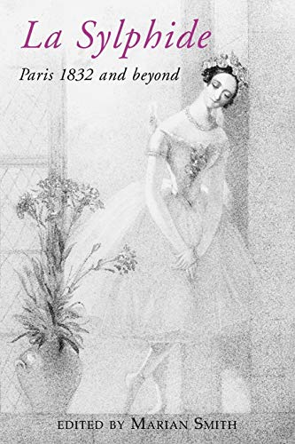 La Sylphide: Paris 1832 and Beyond: Smith, Marian Elizabeth