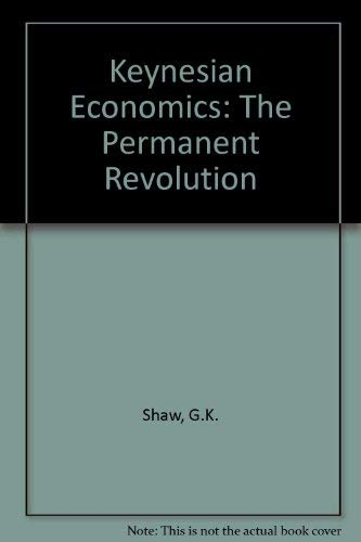 Keynesian Economics: The Permanent Revolution Being an Essay on the Nature of the Keynesian ...