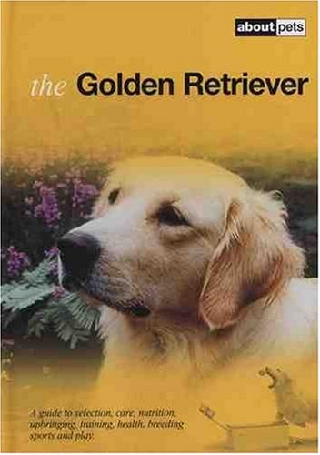 The Golden Retriever: A Guide to Selection, Care, Nutrition, Upbringing, Training, Health, Breeding...