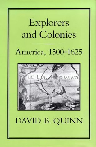 Explorers and colonies : America, 1500-1625.: Quinn, David B.