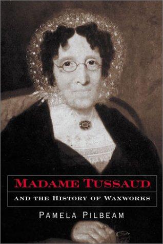Madame Tussaud and the History of Waxworks - Pilbeam, Pamela