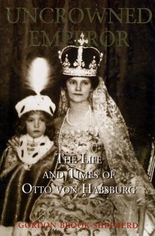The Uncrowned Emperor: The Life and Times of Otto von Habsburg: Brook-Shepherd, Gordon