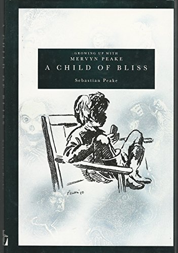 A Child of Bliss : Growing up with Mervyn Peake: Peake, Sebastian