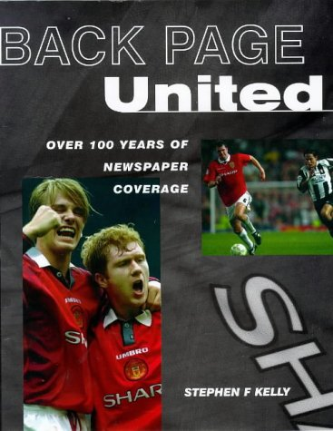 Back Page United: Century of Newspaper Coverage of Manchester United: Kelly, Stephen F.