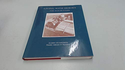 Living With Heroes The Story Of The Dam Busters [ Signed By The Author]: Humphries, Harry