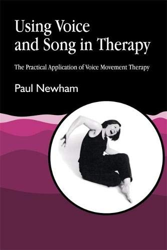 Using Voice and Song in Therapy: The Practical Application of Voice Movement Therapy: Newham, Paul