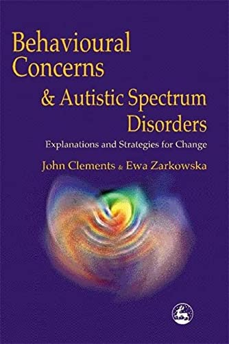 Behavioural Concerns and Autistic Spectrum Disorders: Explanations and Strategies for Change: ...