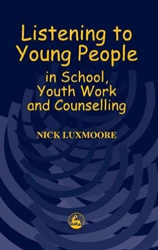 Listening to Young People in School, Youth Work and Counselling: Luxmoore, Nick