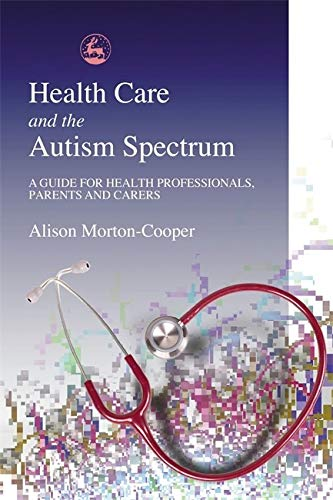 Health Care and the Autism Spectrum: A Guide for Health Professionals, Parents and Carers (...