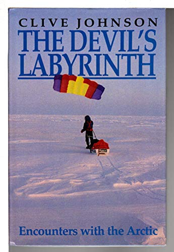 The Devil's Labyrinth: Encounters with the Arctic: Johnson, Clive