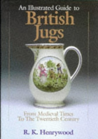 An Illustrated Guide to British Jugs: From Medieval Times to the Twentieth Century.: R. K. ...
